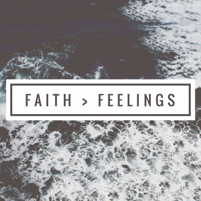 Faith Is Greater Than Feelings